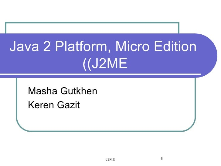 Java 2 Platform, Micro Edition (J2ME)  Masha Gutkhen Keren Gazit