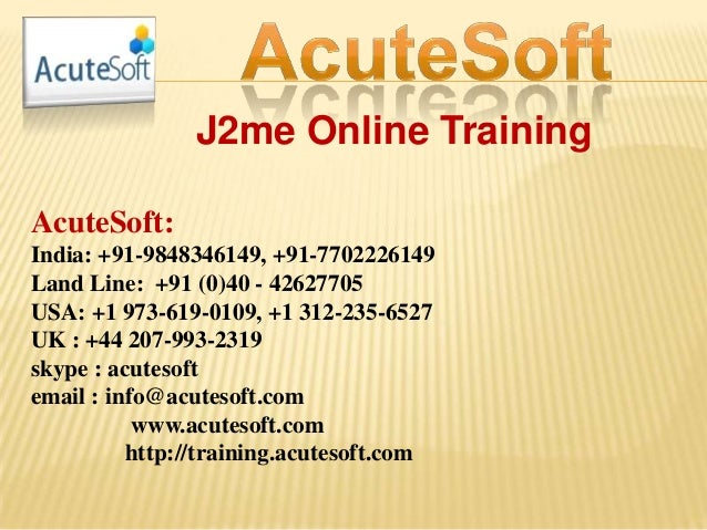 J2me Online Training AcuteSoft: India: +91-9848346149, +91-7702226149 Land Line: +91 (0)40 - 42627705 USA: +1 973-619-0109...