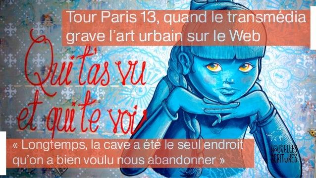 Tour Paris 13, quand le transmédia  grave l'art urbain sur le Web  « Longtemps, la cave a été le seul endroit  qu'on a bie...