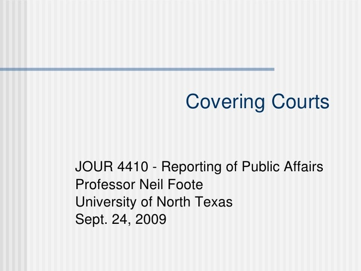 Covering Courts JOUR 4410 - Reporting of Public Affairs Professor Neil Foote University of North Texas Sept. 24, 2009