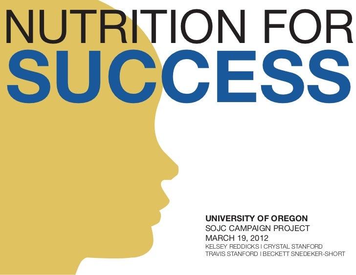 NUTRITION FORSUCCESS       UNIVERSITY OF OREGON       SOJC CAMPAIGN PROJECT       MARCH 19, 2012       KELSEY REDDICKS l C...