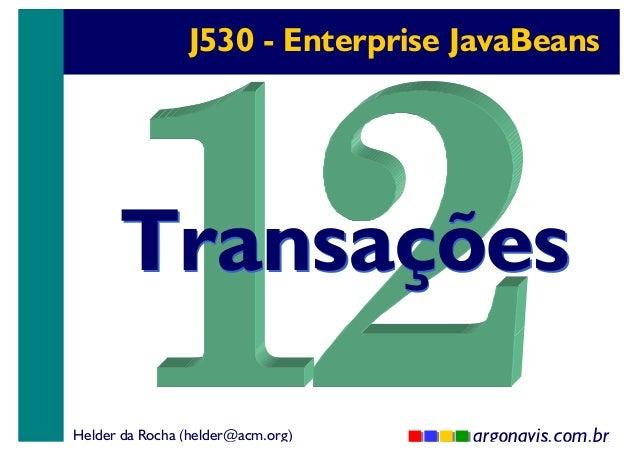 J530 - Enterprise JavaBeans  Transações Helder da Rocha (helder@acm.org)  argonavis.com.br 1