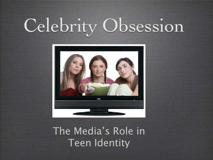 Celebrity Obsession        The Media's Role in       Teen Identity