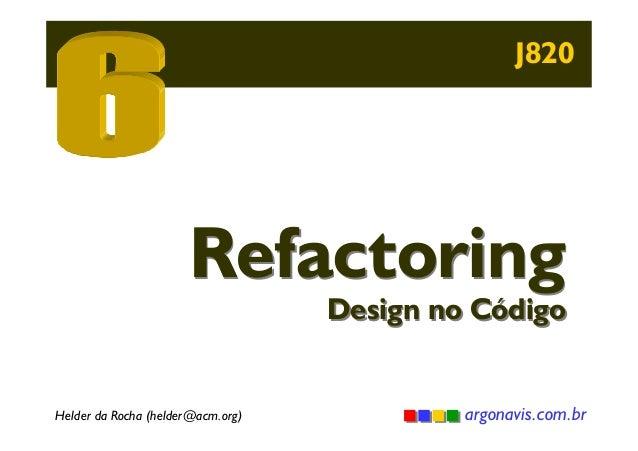 J820  Refactoring  Design no Código  Helder da Rocha (helder@acm.org)  argonavis.com.br