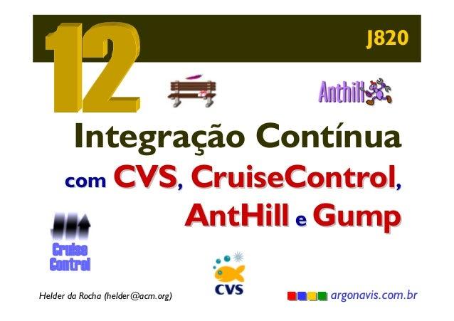J820  Integração Contínua com CVS, CruiseControl,  AntHill e Gump  Cruise Control Helder da Rocha (helder@acm.org)  argona...