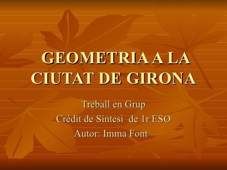 GEOMETRIA A LA CIUTAT DE GIRONA Treball  en Grup Crèdit de Síntesi  de 1r ESO Autor: Imma Font