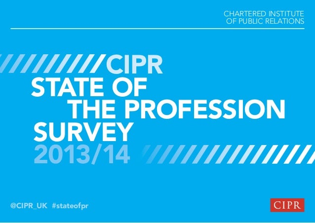 CHARTERED INSTITUTE OF PUBLIC RELATIONS  CIPR STATE OF THE PROFESSION SURVEY 2013/14 @CIPR_UK #stateofpr