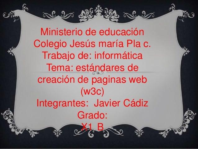 Ministerio de educación Colegio Jesús maría Pla c. Trabajo de: informática Tema: estándares de creación de paginas web (w3...