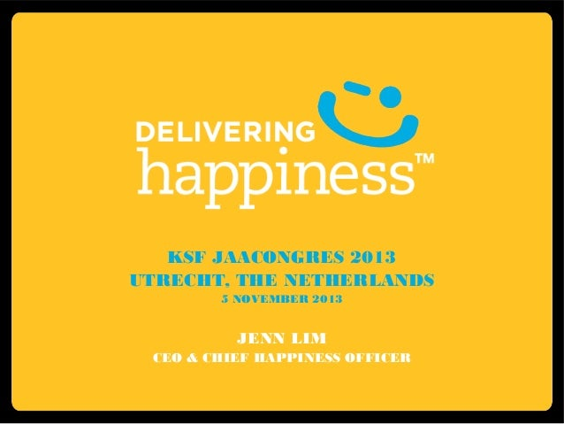 KSF JAACONGRES 2013 UTRECHT, THE NETHERLANDS 5 NOVEMBER 2013  JENN LIM CEO & CHIEF HAPPINESS OFFICER