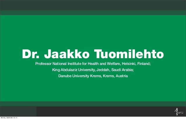 Dr. Jaakko Tuomilehto Professor National Institute for Health and Welfare, Helsinki, Finland; King Abdulaziz University, J...