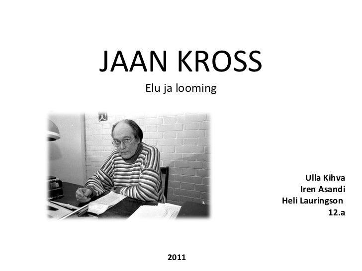 JAAN KROSS Elu ja looming Ulla Kihva Iren Asandi Heli Lauringson  12.a 2011