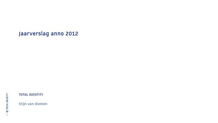 Jaarverslag anno 2012                   TOTAL IDENTITY© TOTAL IDENTITY                   Stijn van Diemen    1