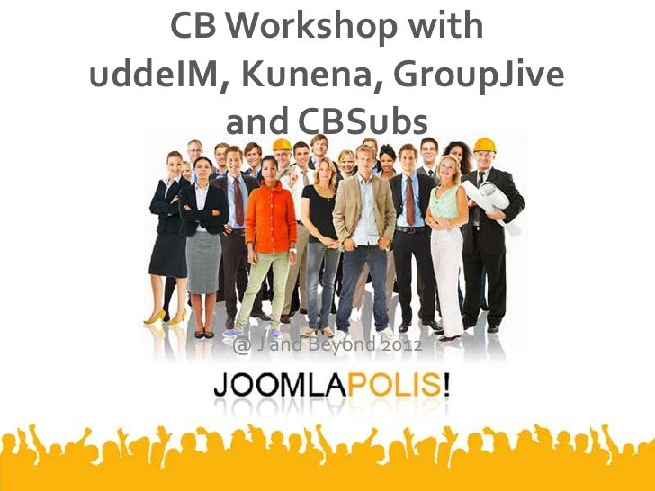 CB Workshop withuddeIM, Kunena, GroupJive       and CBSubs       @ J and Beyond 2012