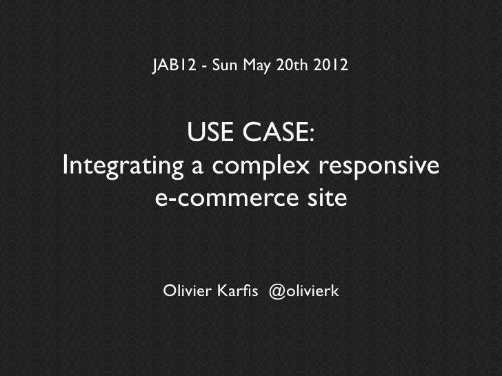 JAB12 - Sun May 20th 2012           USE CASE:Integrating a complex responsive        e-commerce site        Olivier Karfis ...