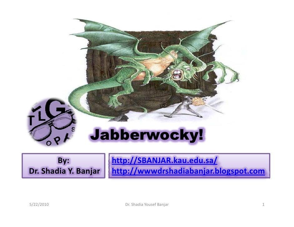 Jabberwocky!         By:            http://SBANJAR.kau.edu.sa/ Dr. Shadia Y. Banjar   http://wwwdrshadiabanjar.blogspot.co...