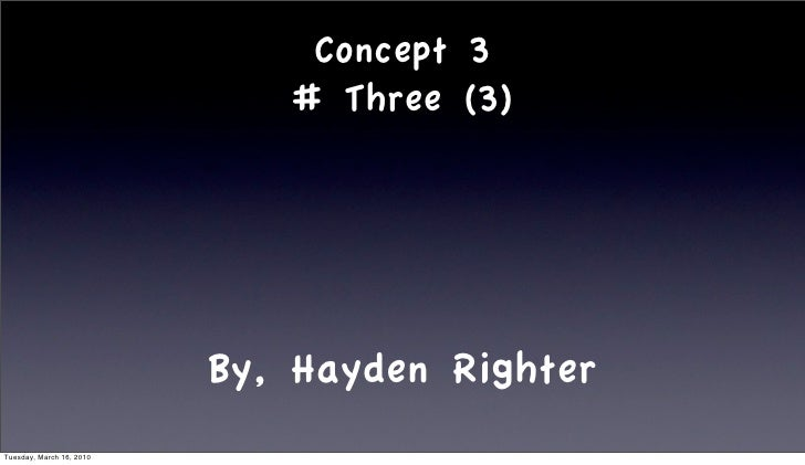 Concept 3                              # Three (3)                               By, Hayden Righter Tuesday, March 16, 2010