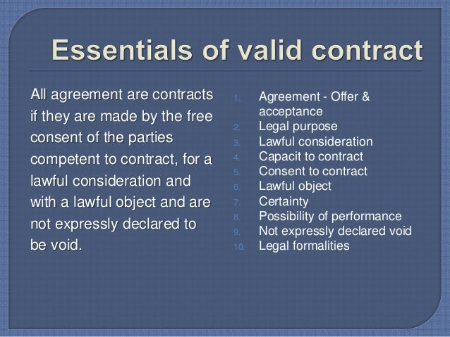 essentials of a valid contract Essential elements of a valid contract september 24, 2016 0 0 section 10 of the indian contract act provides that an agreement in order to be a contract, must satisfy the following conditions.