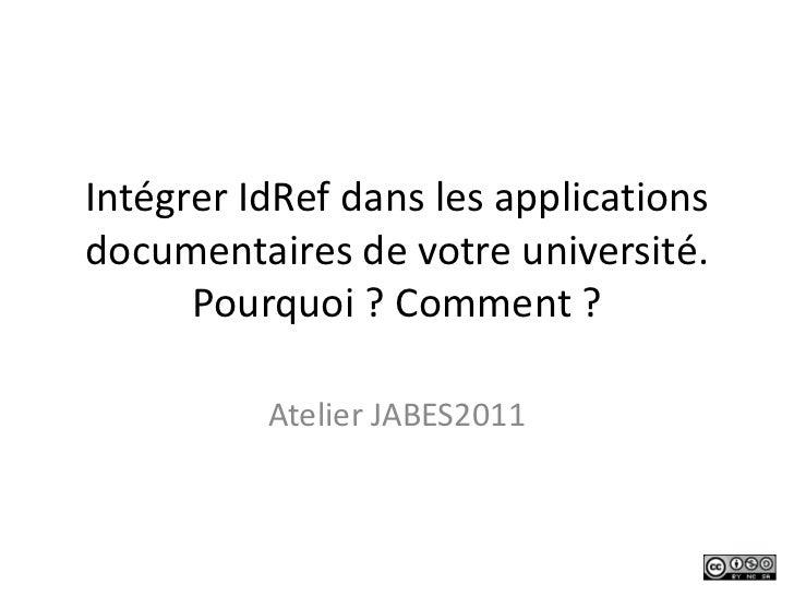 Intégrer IdRef dans les applications documentaires de votre université. Pourquoi ? Comment ?<br />Atelier JABES2011<br />