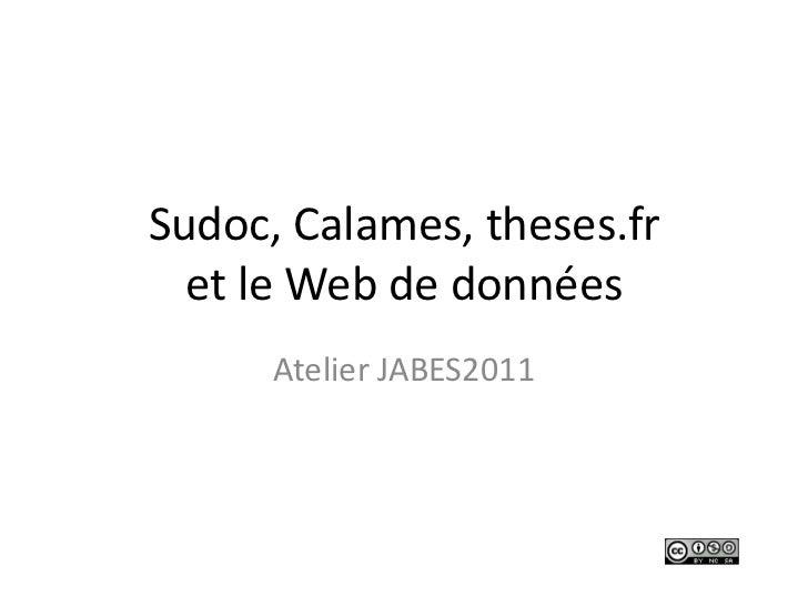 Sudoc, Calames, theses.fret le Web de données<br />Atelier JABES2011<br />