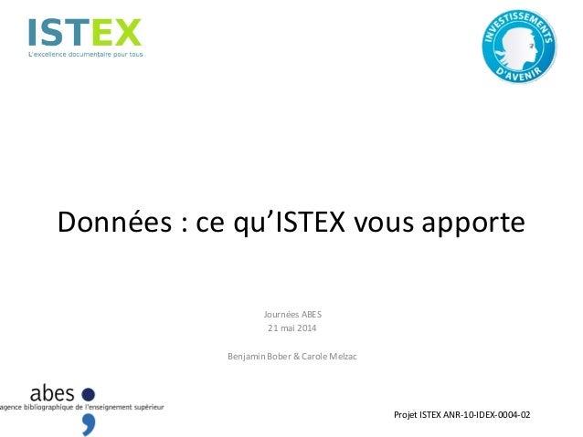 Données : ce qu'ISTEX vous apporte Journées ABES 21 mai 2014 Benjamin Bober & Carole Melzac Projet ISTEX ANR-10-IDEX-0004-...