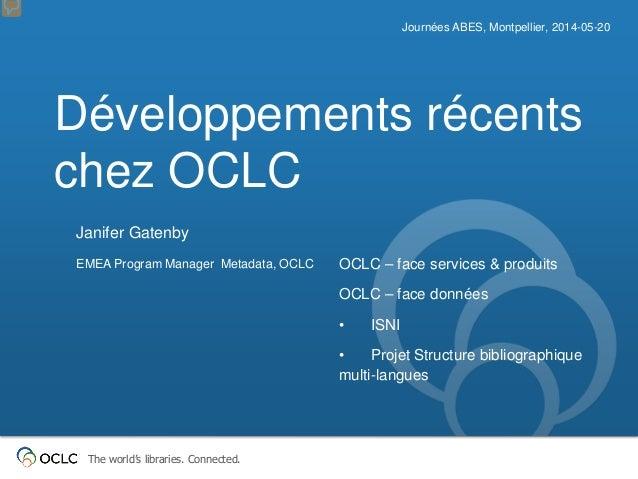 The world's libraries. Connected. Développements récents chez OCLC Journées ABES, Montpellier, 2014-05-20 Janifer Gatenby ...