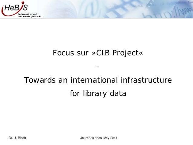 Information auf den Punkt gebracht Focus sur »CIB Project« - Towards an international infrastructure for library data Dr. ...