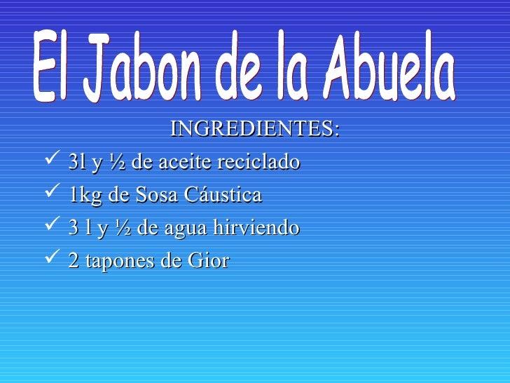INGREDIENTES:    3l y ½ de aceite reciclado    1kg de Sosa Cáustica    3 l y ½ de agua hirviendo    2 tapones de Gior