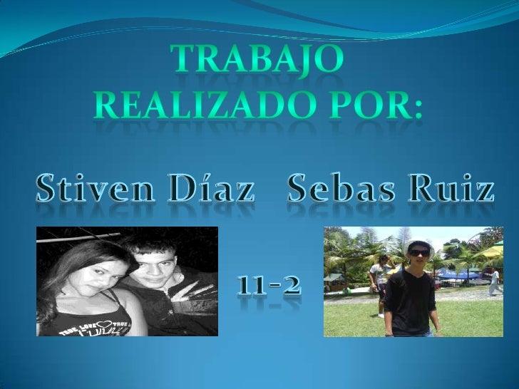 Trabajo realizado por:<br />Stiven Díaz<br />Sebas Ruiz<br />11-2<br />