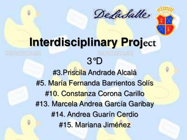 Interdisciplinary Project<br />3°D<br />#3.Priscila Andrade Alcalá<br />#5. María Fernanda Barrientos Solís <br />#10. Con...