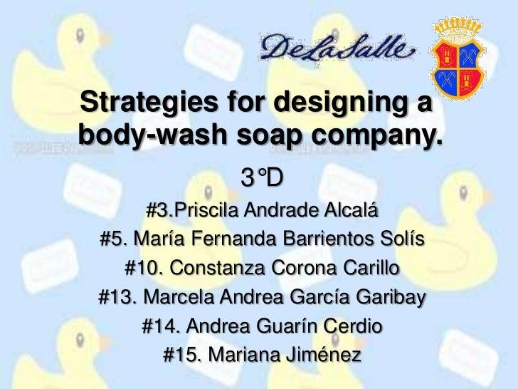 Strategiesfordesigning abody-washsoapcompany.<br />3°D<br />#3.Priscila Andrade Alcalá<br />#5. María Fernanda Barrientos ...