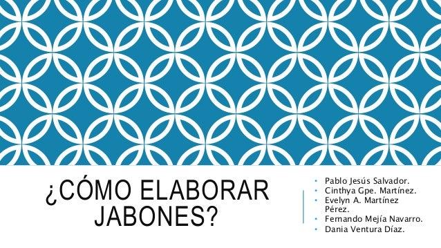 ¿CÓMO ELABORAR JABONES? • Pablo Jesús Salvador. • Cinthya Gpe. Martínez. • Evelyn A. Martínez Pérez. • Fernando Mejía Nava...