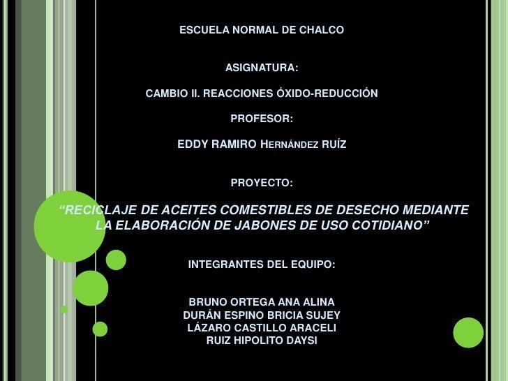 ESCUELA NORMAL DE CHALCOASIGNATURA:CAMBIO II. REACCIONES ÓXIDO-REDUCCIÓNPROFESOR:EDDY RAMIRO Hernández RUÍZPROYECTO...