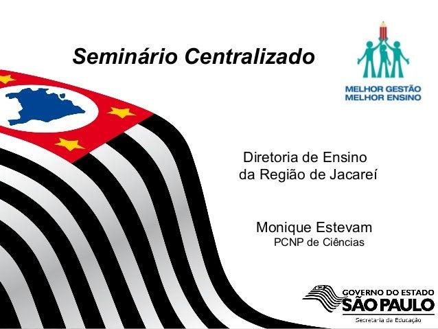 Secretaria da Educação do Estado de São Paulo CGEB/EFAP Seminário Centralizado Diretoria de Ensino da Região de Jacareí Mo...