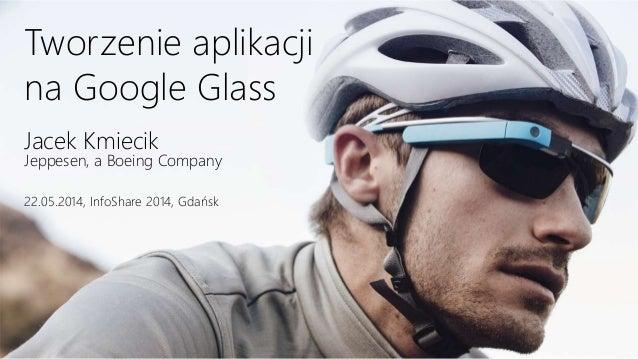 Tworzenie aplikacji na Google Glass Jacek Kmiecik Jeppesen, a Boeing Company 22.05.2014, InfoShare 2014, Gdańsk