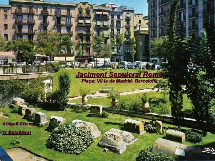 Jaciment Sepulcral Romà Plaça: Vil·la de Madrid- Barcelona Abigail Chang 1r Batxillerat