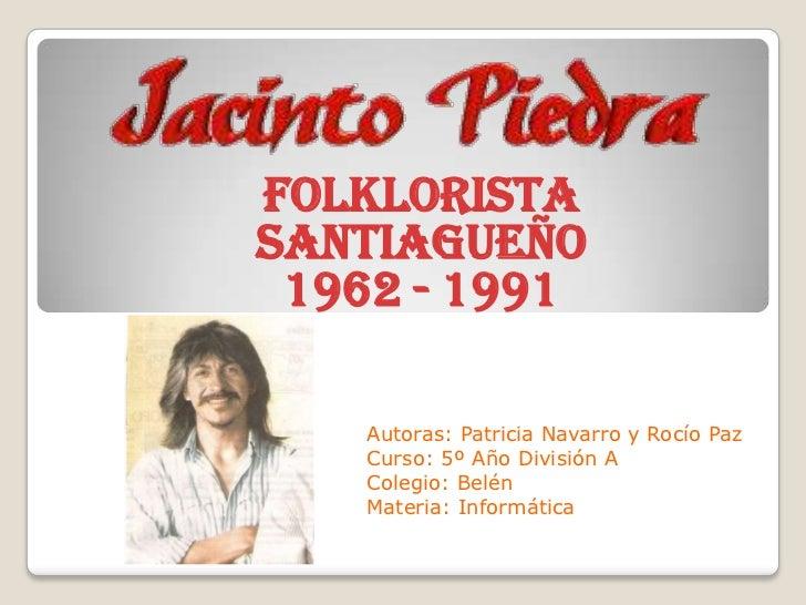 FolkloristaSantiagueño 1962 - 1991    Autoras: Patricia Navarro y Rocío Paz    Curso: 5º Año División A    Colegio: Belén ...