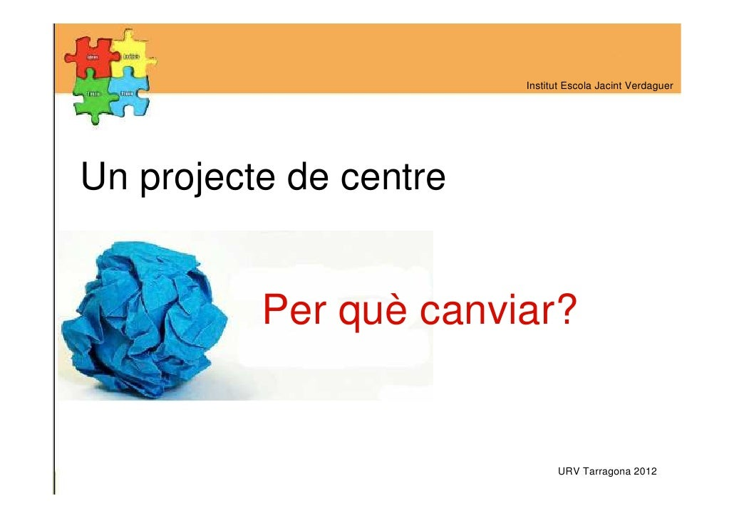 Institut Escola Jacint VerdaguerUn projecte de centre          Per què canviar?                              URV Tarragona...