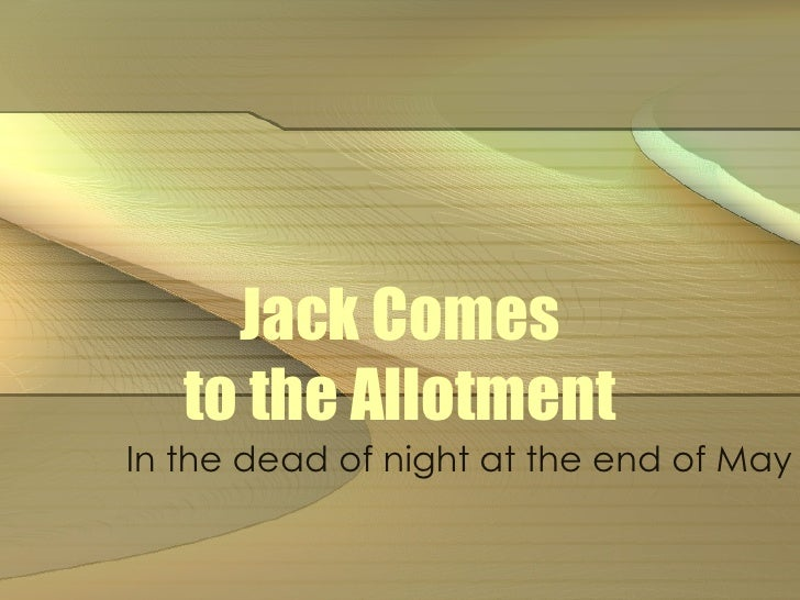 Jack Comes to the Allotment In the dead of night at the end of May