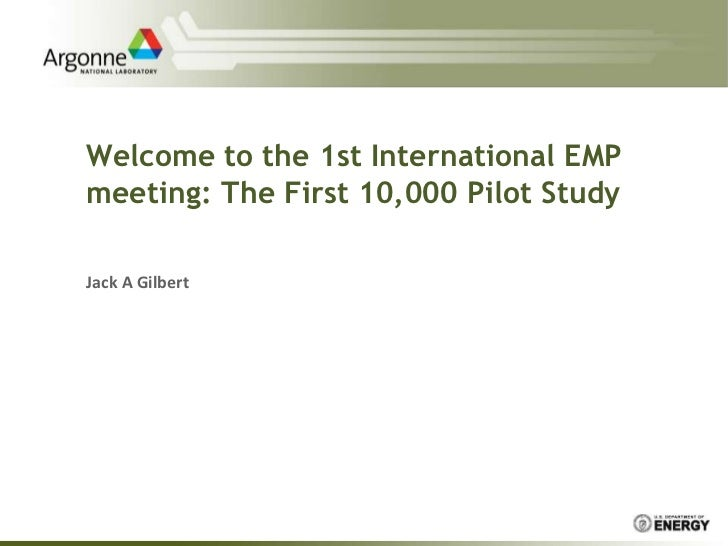 Welcome to the 1st International EMP meeting: The First 10,000 Pilot Study<br />Jack A Gilbert<br />
