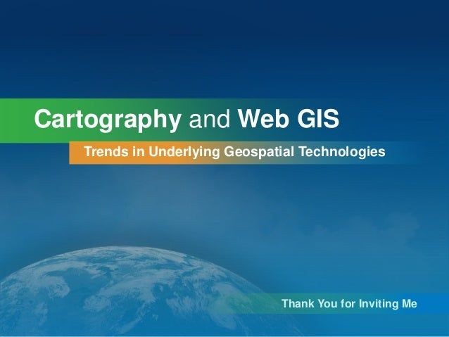 Cartography and Web GIS Trends in Underlying Geospatial Technologies  Thank You for Inviting Me