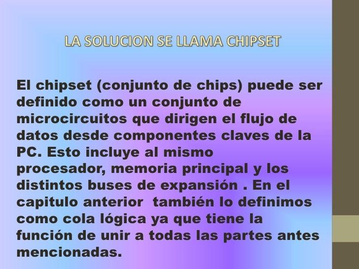 El chipset (conjunto de chips) puede serdefinido como un conjunto demicrocircuitos que dirigen el flujo dedatos desde comp...