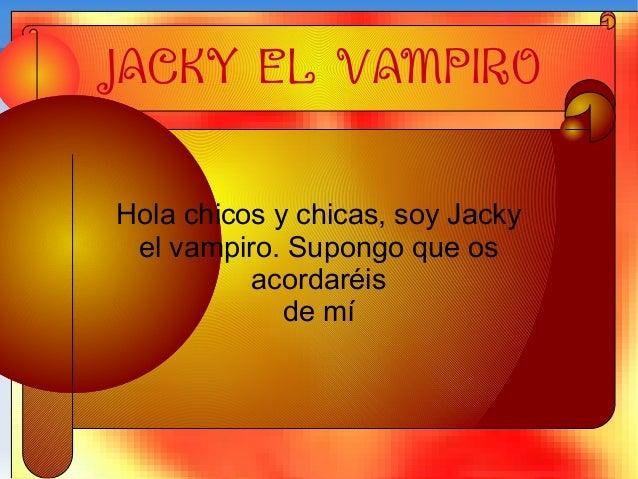 JACKY EL VAMPIRO Hola chicos y chicas, soy Jacky el vampiro. Supongo que os acordaréis de mí