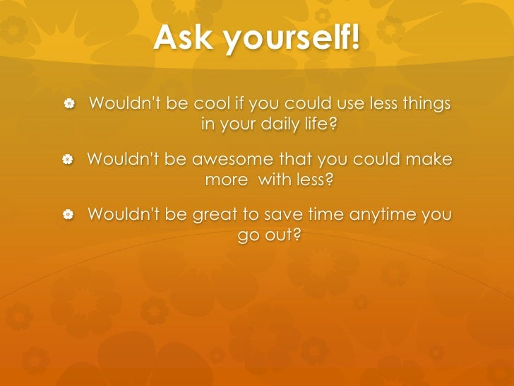Ask yourself! Wouldnt be cool if you could use less things                in your daily life? Wouldnt be awesome that yo...
