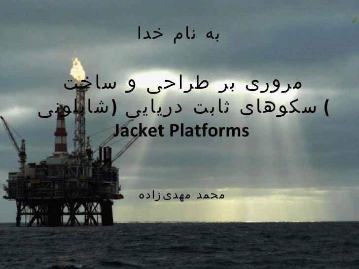 به نام خدا مروری بر طراحی و ساخت سکوهای ثابت دریایی  ( شابلونی )  Jacket Platforms  محمد مهدیزاده