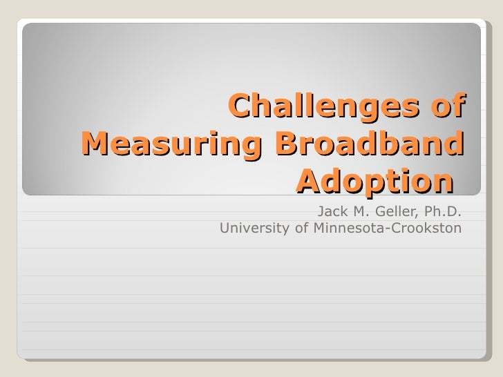Challenges ofMeasuring Broadband           Adoption                     Jack M. Geller, Ph.D.       University of Minnesot...