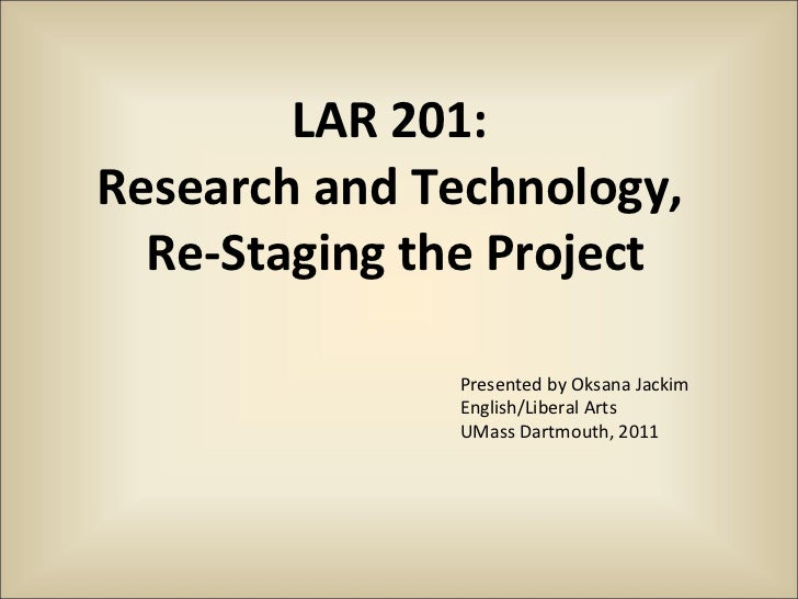 LAR 201:  Research and Technology,  Re-Staging the Project Presented by Oksana Jackim English/Liberal Arts UMass Dartmouth...