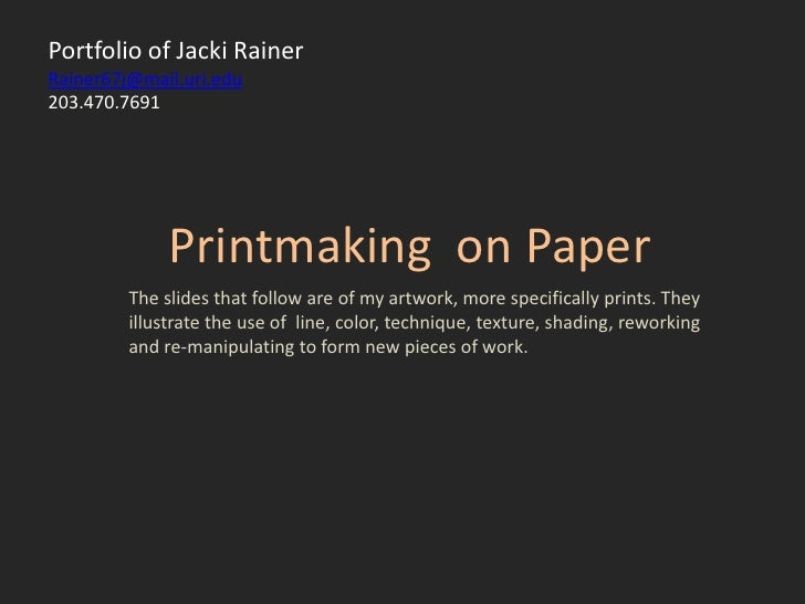 Portfolio of Jacki RainerRainer67j@mail.uri.edu203.470.7691<br />Printmaking  on Paper <br />The slides that follow are of...