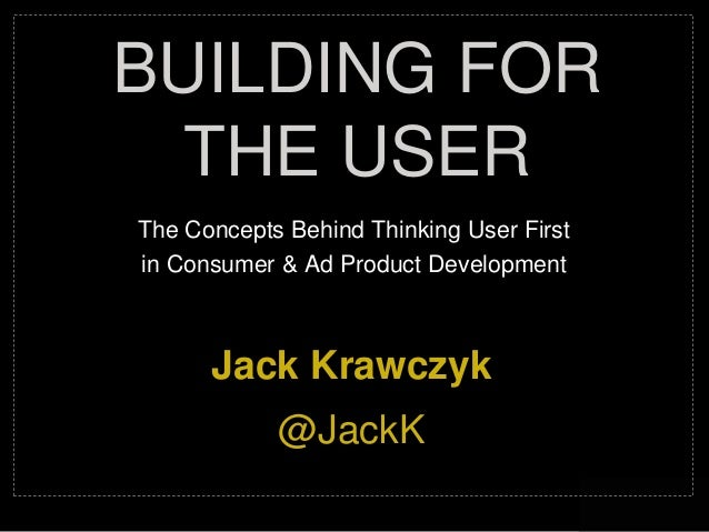 @jackk The Concepts Behind Thinking User First in Consumer & Ad Product Development BUILDING FOR THE USER Jack Krawczyk @J...