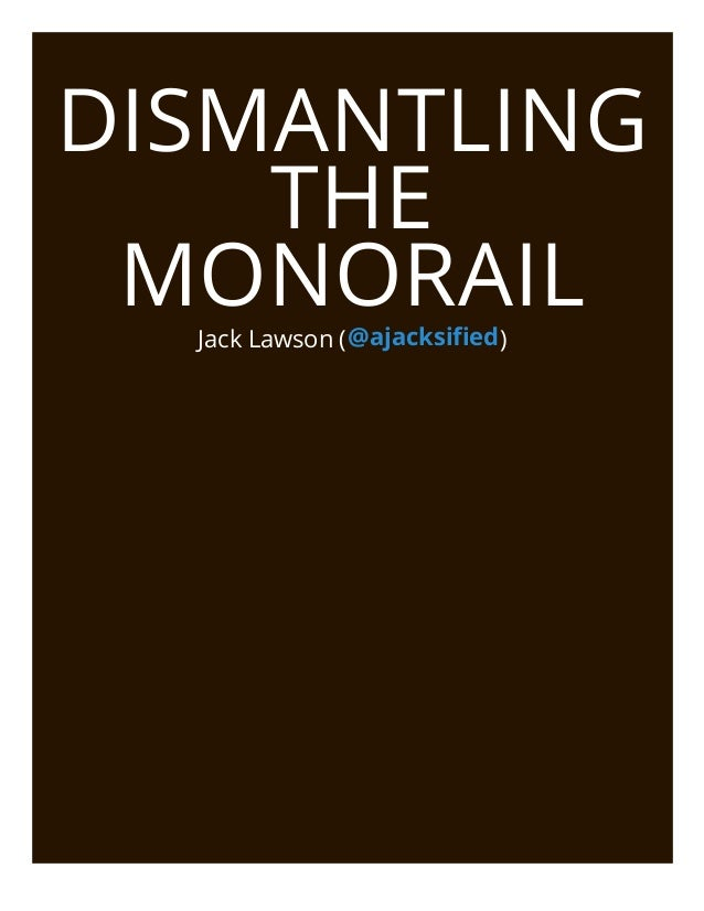 DISMANTLING    THE MONORAIL  Jack Lawson ( @ajacksified )