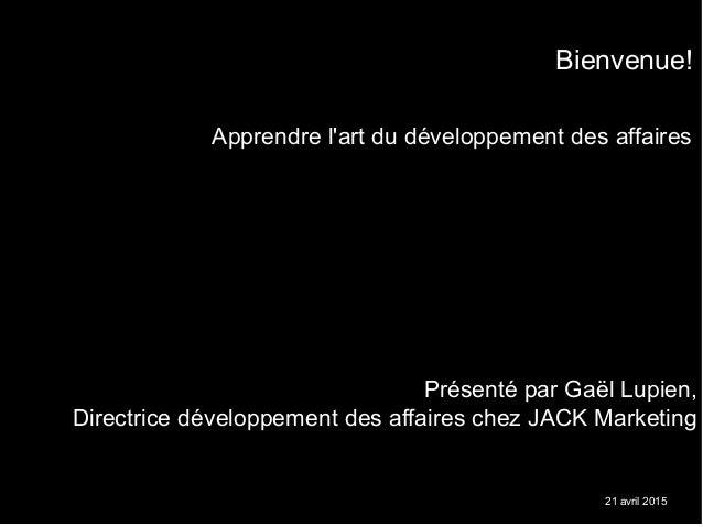 21 avril 2015 Apprendre l'art du développement des affaires Présenté par Gaël Lupien, Directrice développement des affaire...